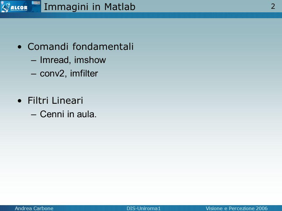 2 Andrea CarboneDIS-Uniroma1Visione e Percezione 2006 Immagini in Matlab Comandi fondamentali –Imread, imshow –conv2, imfilter Filtri Lineari –Cenni i