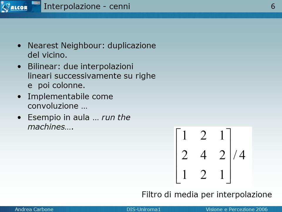 6 Andrea CarboneDIS-Uniroma1Visione e Percezione 2006 Interpolazione - cenni Nearest Neighbour: duplicazione del vicino. Bilinear: due interpolazioni