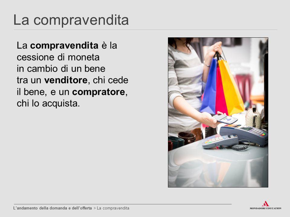 La compravendita è la cessione di moneta in cambio di un bene tra un venditore, chi cede il bene, e un compratore, chi lo acquista. La compravendita L