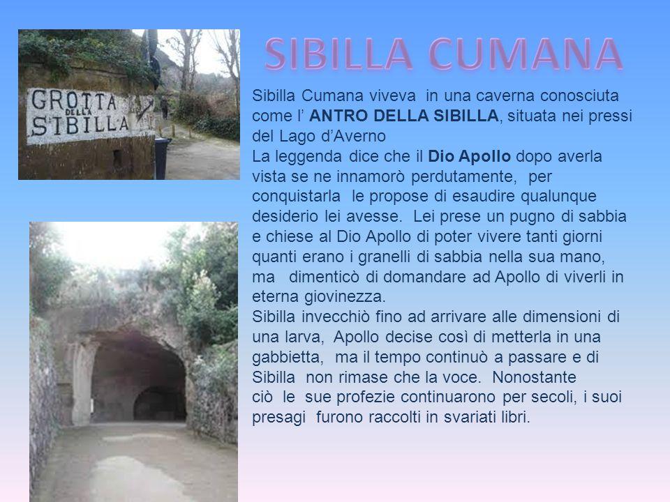 Sibilla Cumana viveva in una caverna conosciuta come l' ANTRO DELLA SIBILLA, situata nei pressi del Lago d'Averno La leggenda dice che il Dio Apollo d