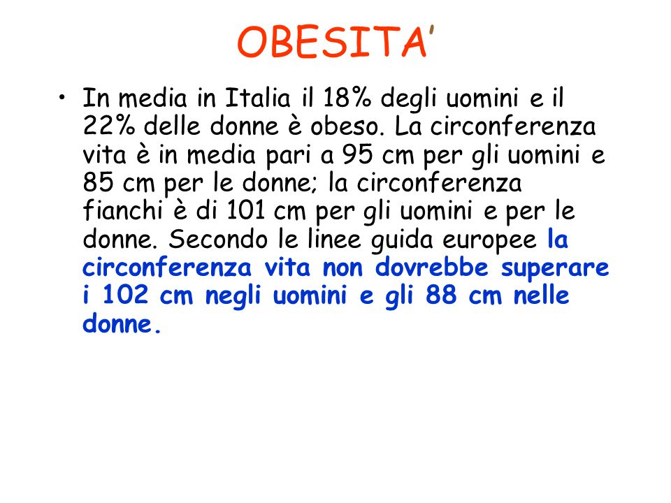 In media in Italia il 18% degli uomini e il 22% delle donne è obeso. La circonferenza vita è in media pari a 95 cm per gli uomini e 85 cm per le donne