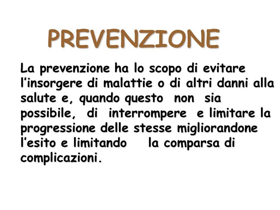 PREVENZIONE La prevenzione ha lo scopo di evitare l'insorgere di malattie o di altri danni alla salute e, quando questo non sia possibile, di interrom