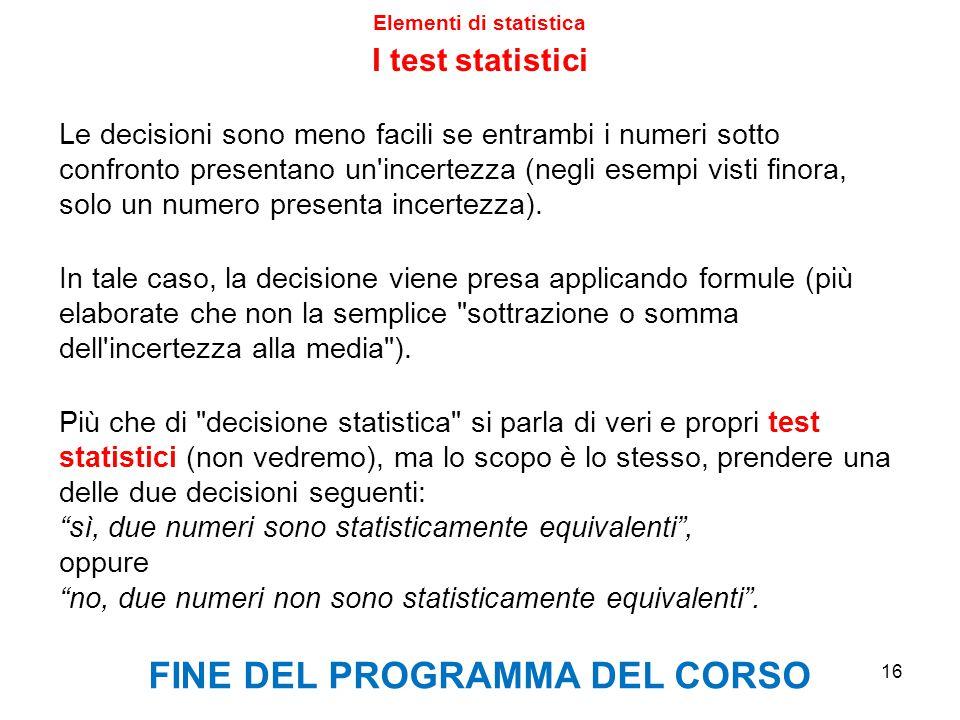Elementi di statistica 16 I test statistici Le decisioni sono meno facili se entrambi i numeri sotto confronto presentano un'incertezza (negli esempi