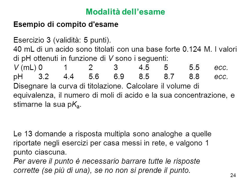 24 Modalità dell'esame Esempio di compito d'esame Esercizio 3 (validità: 5 punti). 40 mL di un acido sono titolati con una base forte 0.124 M. I valor