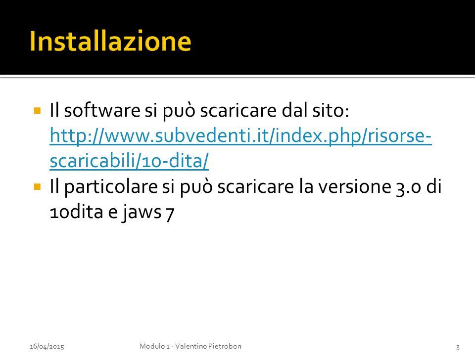  Il software si può scaricare dal sito: http://www.subvedenti.it/index.php/risorse- scaricabili/10-dita/ http://www.subvedenti.it/index.php/risorse- scaricabili/10-dita/  Il particolare si può scaricare la versione 3.0 di 10dita e jaws 7 16/04/20153Modulo 1 - Valentino Pietrobon
