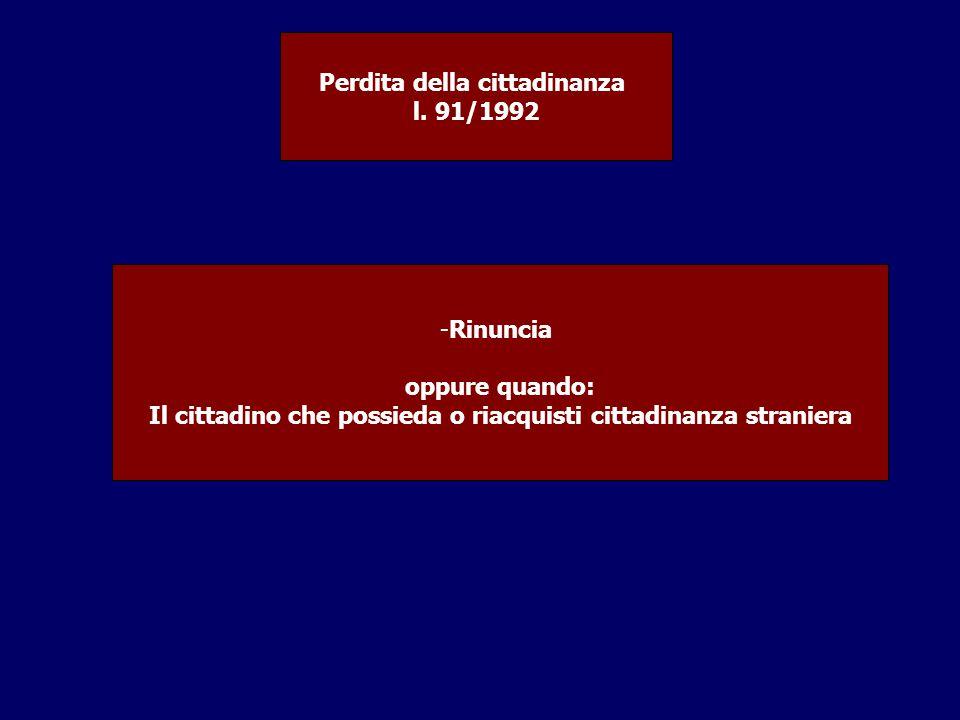 Perdita della cittadinanza l. 91/1992 -Rinuncia oppure quando: Il cittadino che possieda o riacquisti cittadinanza straniera