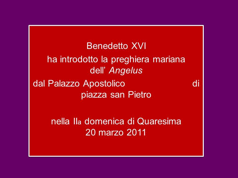Benedetto XVI ha introdotto la preghiera mariana dell' Angelus dal Palazzo Apostolico di piazza san Pietro nella II a domenica di Quaresima 20 marzo 2011 Benedetto XVI ha introdotto la preghiera mariana dell' Angelus dal Palazzo Apostolico di piazza san Pietro nella II a domenica di Quaresima 20 marzo 2011