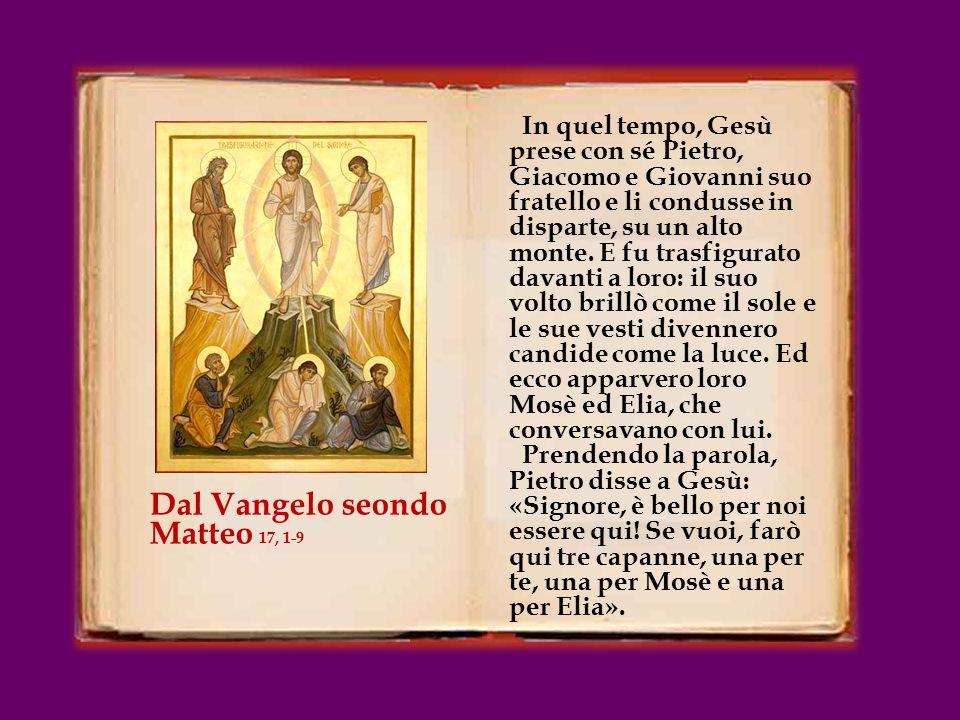 In quel tempo, Gesù prese con sé Pietro, Giacomo e Giovanni suo fratello e li condusse in disparte, su un alto monte.