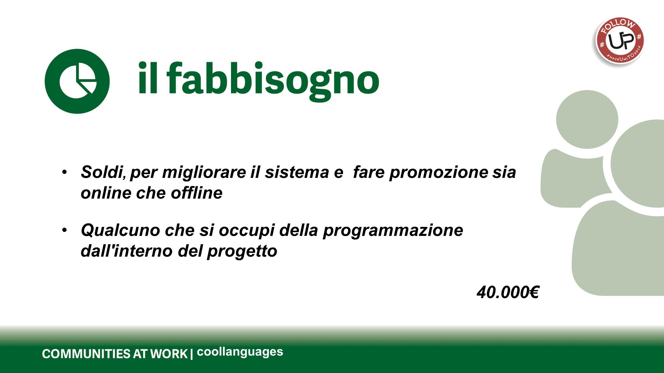 Questo è il titolo del tuo progetto coollanguages Soldi, per migliorare il sistema e fare promozione sia online che offline Qualcuno che si occupi della programmazione dall interno del progetto 40.000€