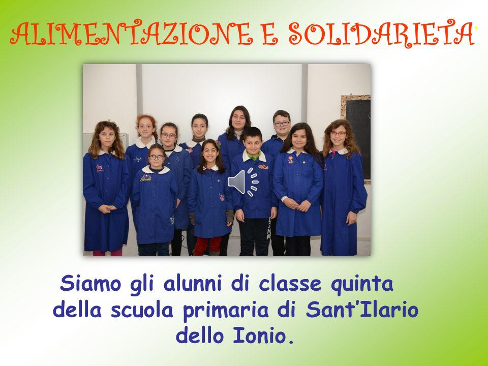 ALIMENTAZIONE E SOLIDARIETA ' Siamo gli alunni di classe quinta della scuola primaria di Sant'Ilario dello Ionio.
