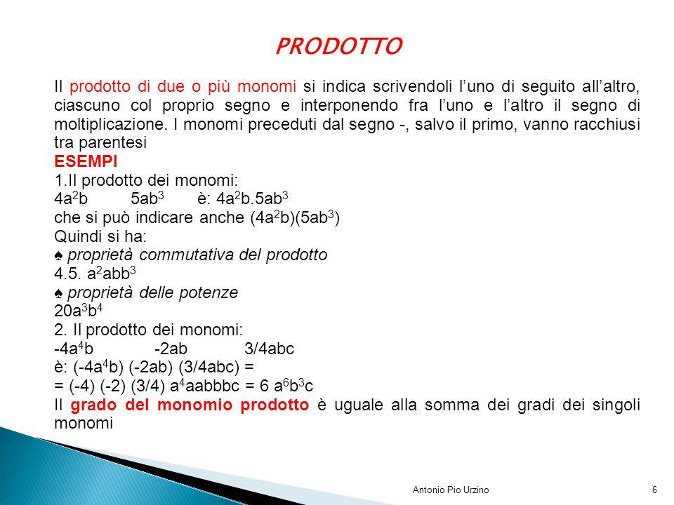 Antonio Pio Urzino6 PRODOTTO Il prodotto di due o più monomi si indica scrivendoli l'uno di seguito all'altro, ciascuno col proprio segno e interponen