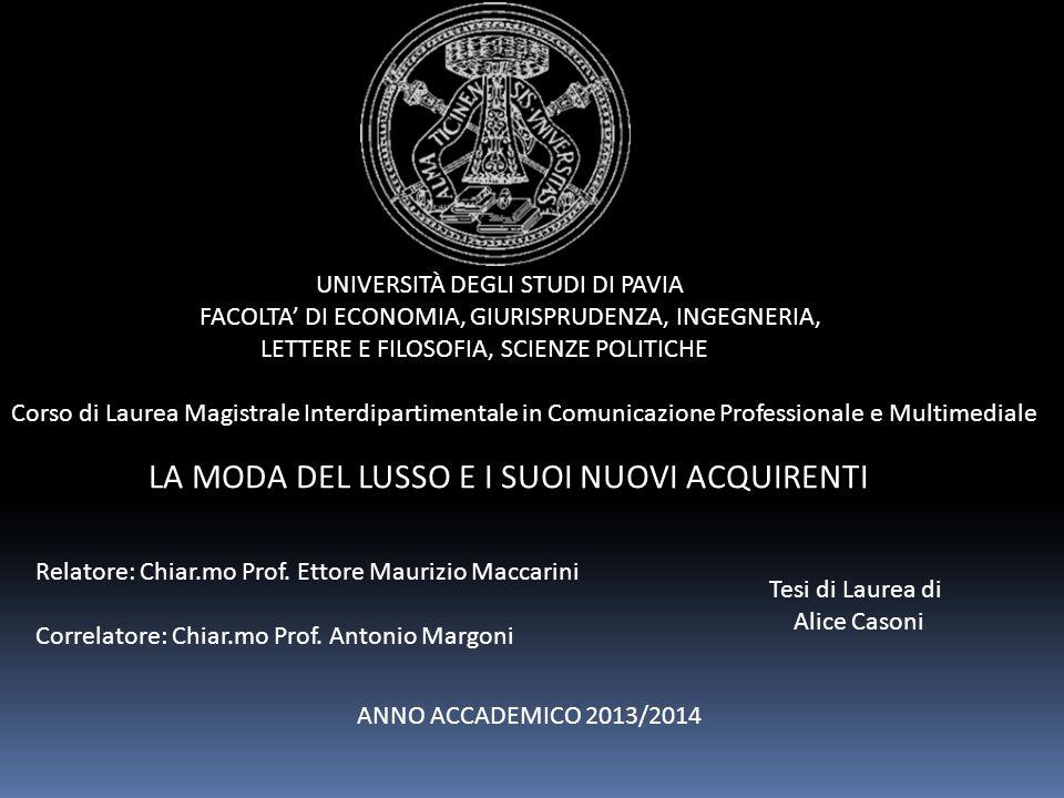 UNIVERSITÀ DEGLI STUDI DI PAVIA FACOLTA' DI ECONOMIA, GIURISPRUDENZA, INGEGNERIA, LETTERE E FILOSOFIA, SCIENZE POLITICHE Corso di Laurea Magistrale Interdipartimentale in Comunicazione Professionale e Multimediale LA MODA DEL LUSSO E I SUOI NUOVI ACQUIRENTI Relatore: Chiar.mo Prof.