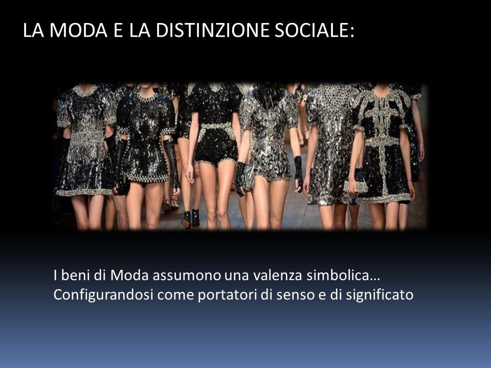 LA MODA E LA DISTINZIONE SOCIALE: I beni di Moda assumono una valenza simbolica… Configurandosi come portatori di senso e di significato
