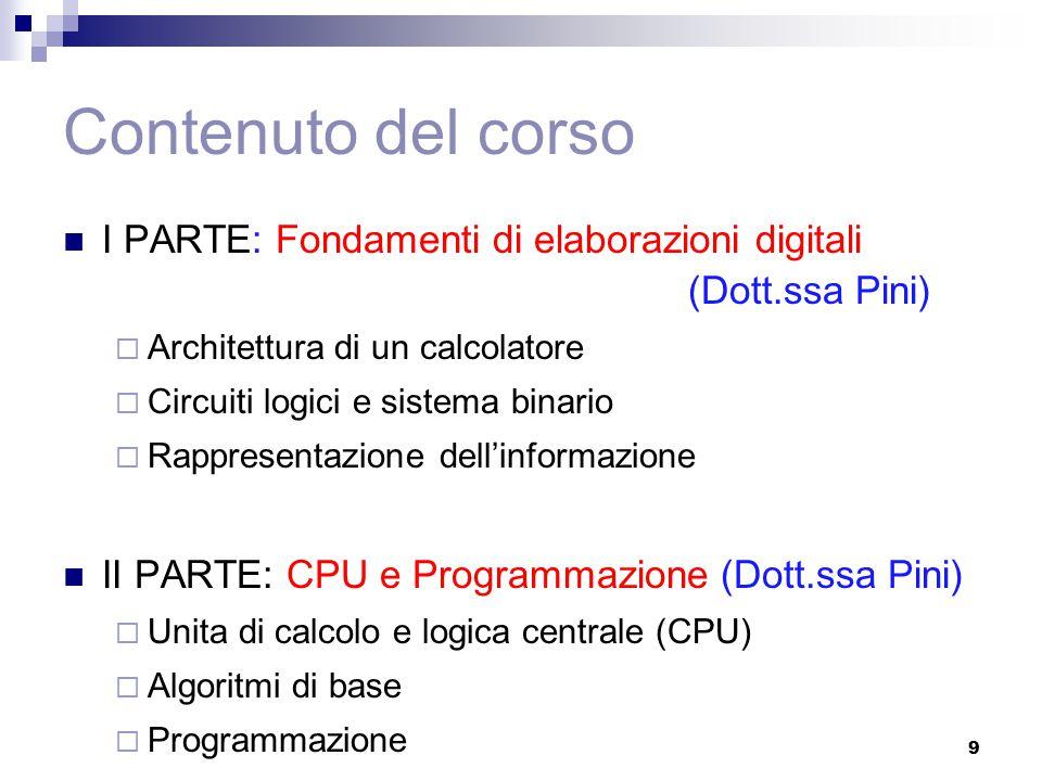 Contenuto del corso I PARTE: Fondamenti di elaborazioni digitali (Dott.ssa Pini)  Architettura di un calcolatore  Circuiti logici e sistema binario  Rappresentazione dell'informazione II PARTE: CPU e Programmazione (Dott.ssa Pini)  Unita di calcolo e logica centrale (CPU)  Algoritmi di base  Programmazione 9