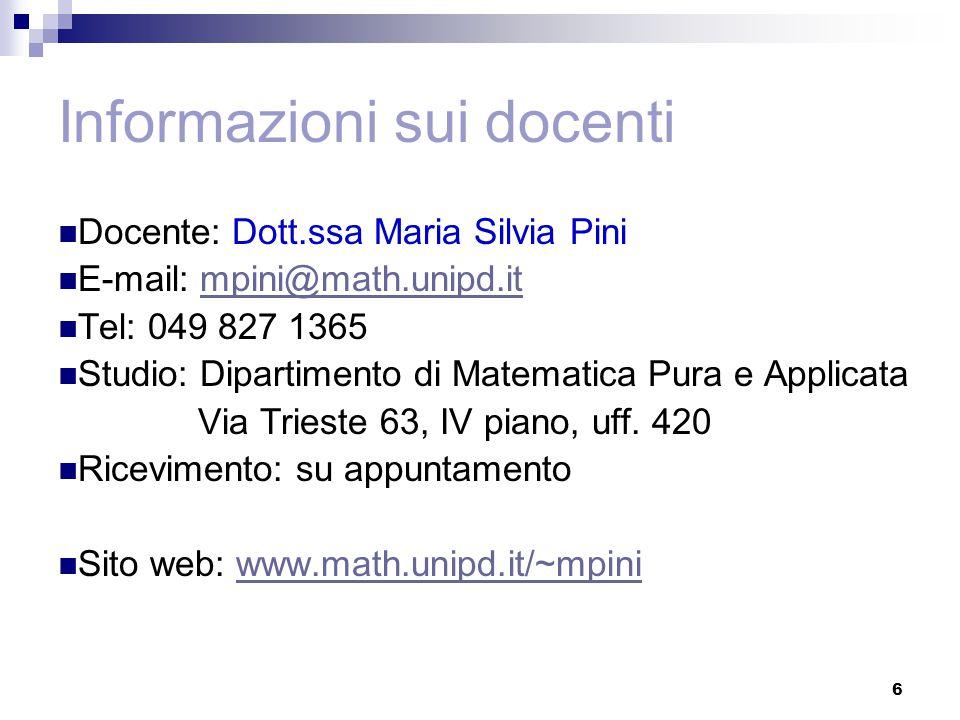 Informazioni sui docenti Docente: Dott.ssa Maria Silvia Pini E-mail: mpini@math.unipd.itmpini@math.unipd.it Tel: 049 827 1365 Studio: Dipartimento di Matematica Pura e Applicata Via Trieste 63, IV piano, uff.