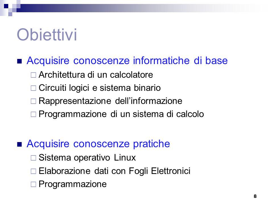 Obiettivi Acquisire conoscenze informatiche di base  Architettura di un calcolatore  Circuiti logici e sistema binario  Rappresentazione dell'informazione  Programmazione di un sistema di calcolo Acquisire conoscenze pratiche  Sistema operativo Linux  Elaborazione dati con Fogli Elettronici  Programmazione 8