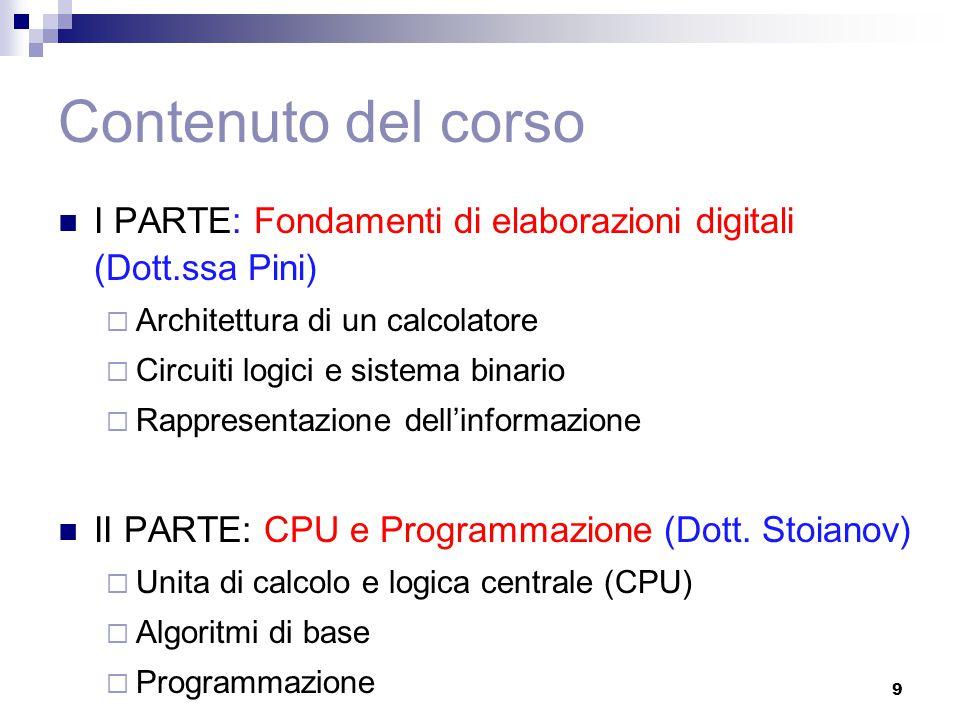 Contenuto del corso I PARTE: Fondamenti di elaborazioni digitali (Dott.ssa Pini)  Architettura di un calcolatore  Circuiti logici e sistema binario  Rappresentazione dell'informazione II PARTE: CPU e Programmazione (Dott.