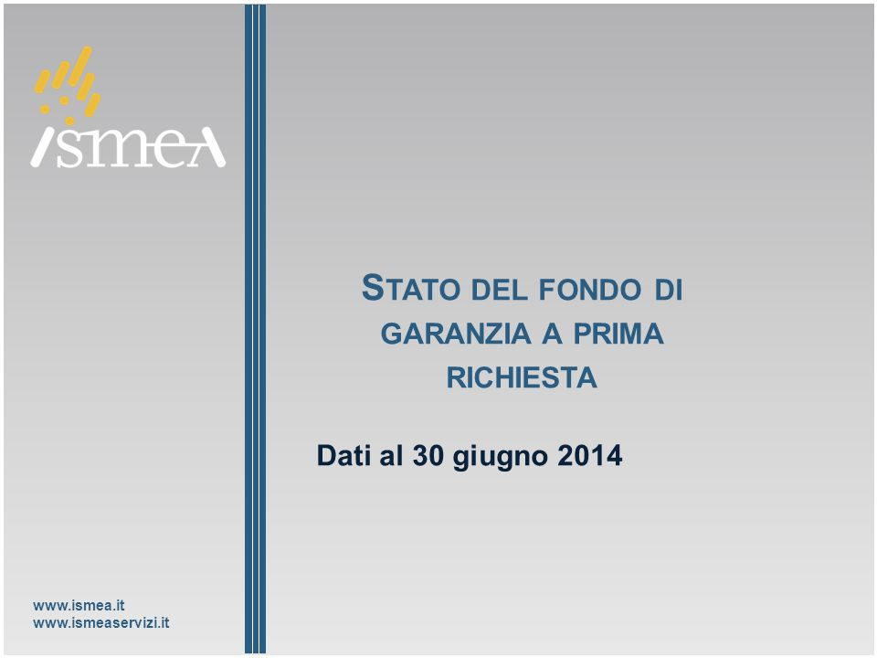 www.ismea.it www.ismeaservizi.it S TATO DEL FONDO DI GARANZIA A PRIMA RICHIESTA Dati al 30 giugno 2014