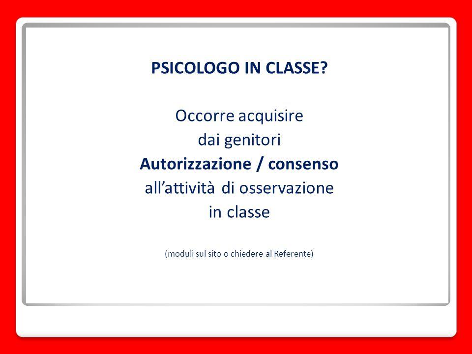 PSICOLOGO IN CLASSE? Occorre acquisire dai genitori Autorizzazione / consenso all'attività di osservazione in classe (moduli sul sito o chiedere al Re