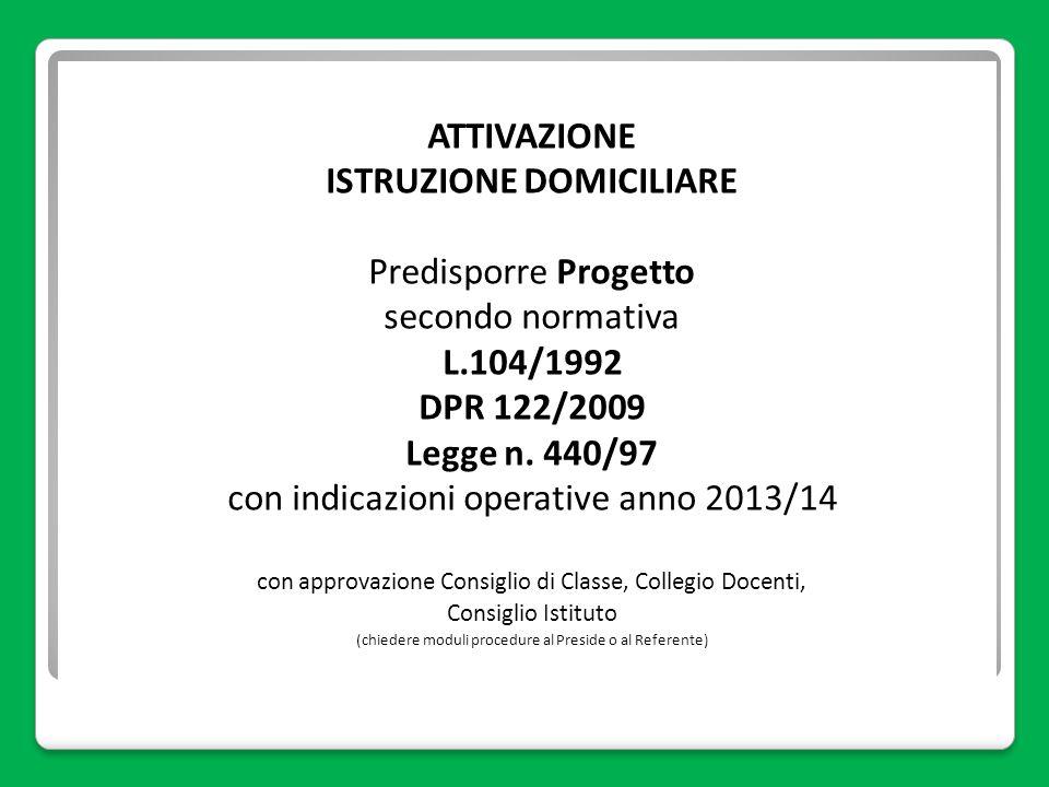 ATTIVAZIONE ISTRUZIONE DOMICILIARE Predisporre Progetto secondo normativa L.104/1992 DPR 122/2009 Legge n. 440/97 con indicazioni operative anno 2013/