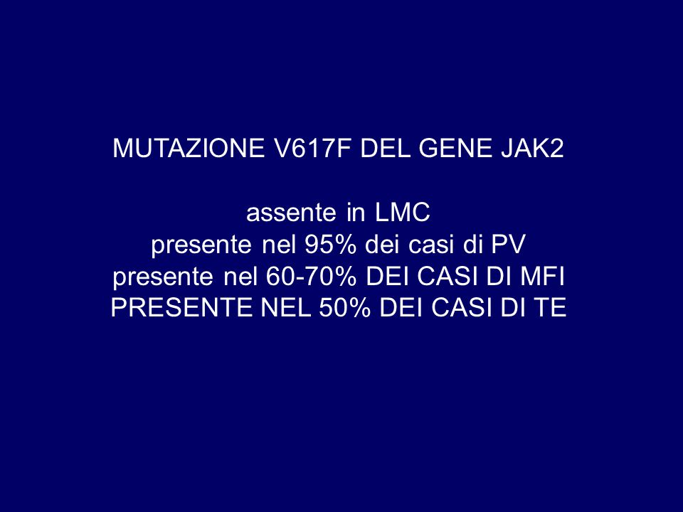 MUTAZIONE V617F DEL GENE JAK2 assente in LMC presente nel 95% dei casi di PV presente nel 60-70% DEI CASI DI MFI PRESENTE NEL 50% DEI CASI DI TE