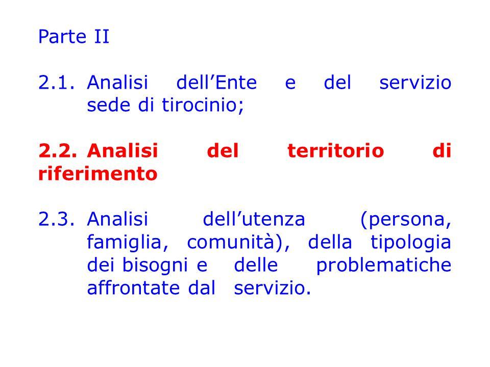 Parte II 2.1.Analisi dell'Ente e del servizio sede di tirocinio; 2.2.Analisi del territorio di riferimento 2.3.Analisi dell'utenza (persona, famiglia,