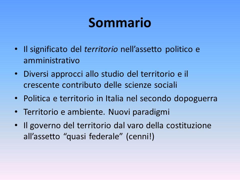 Sommario Il significato del territorio nell'assetto politico e amministrativo Diversi approcci allo studio del territorio e il crescente contributo delle scienze sociali Politica e territorio in Italia nel secondo dopoguerra Territorio e ambiente.