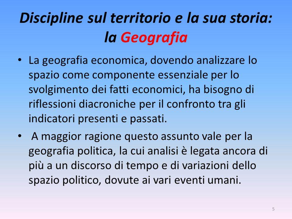 Discipline sul territorio e la sua storia: la Geografia La geografia economica, dovendo analizzare lo spazio come componente essenziale per lo svolgimento dei fatti economici, ha bisogno di riflessioni diacroniche per il confronto tra gli indicatori presenti e passati.