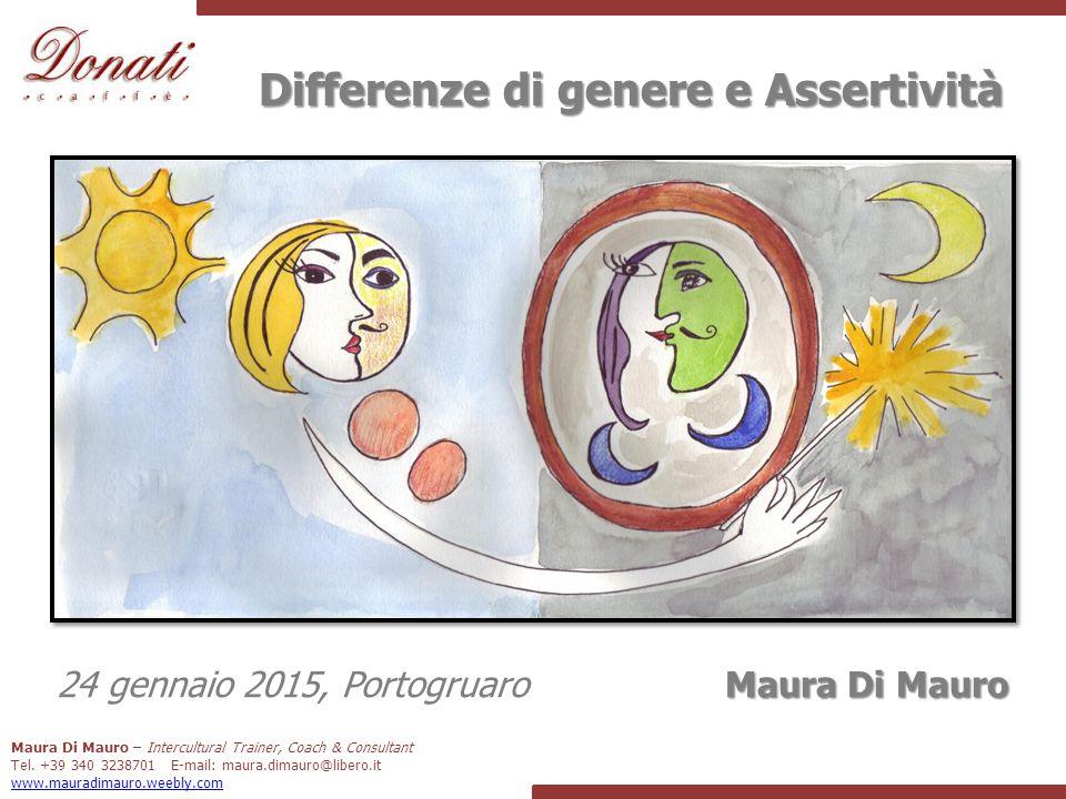 Differenze di genere e Assertività Maura Di Mauro 24 gennaio 2015, Portogruaro Maura Di Mauro – Intercultural Trainer, Coach & Consultant Tel.