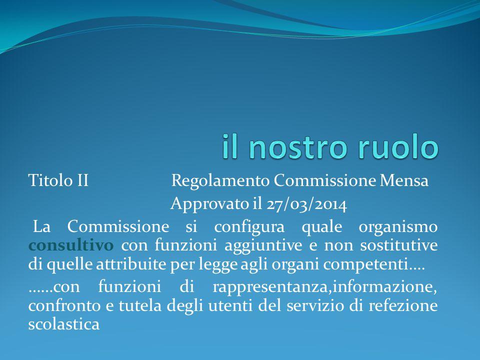 Titolo II Regolamento Commissione Mensa Approvato il 27/03/2014 La Commissione si configura quale organismo consultivo con funzioni aggiuntive e non s