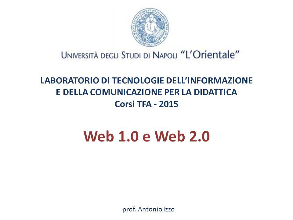 LABORATORIO DI TECNOLOGIE DELL'INFORMAZIONE E DELLA COMUNICAZIONE PER LA DIDATTICA Corsi TFA - 2015 Web 1.0 e Web 2.0 prof. Antonio Izzo
