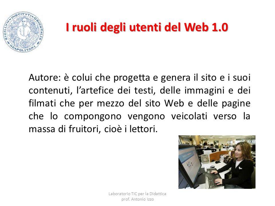 I ruoli degli utenti del Web 1.0 Autore: è colui che progetta e genera il sito e i suoi contenuti, l'artefice dei testi, delle immagini e dei filmati