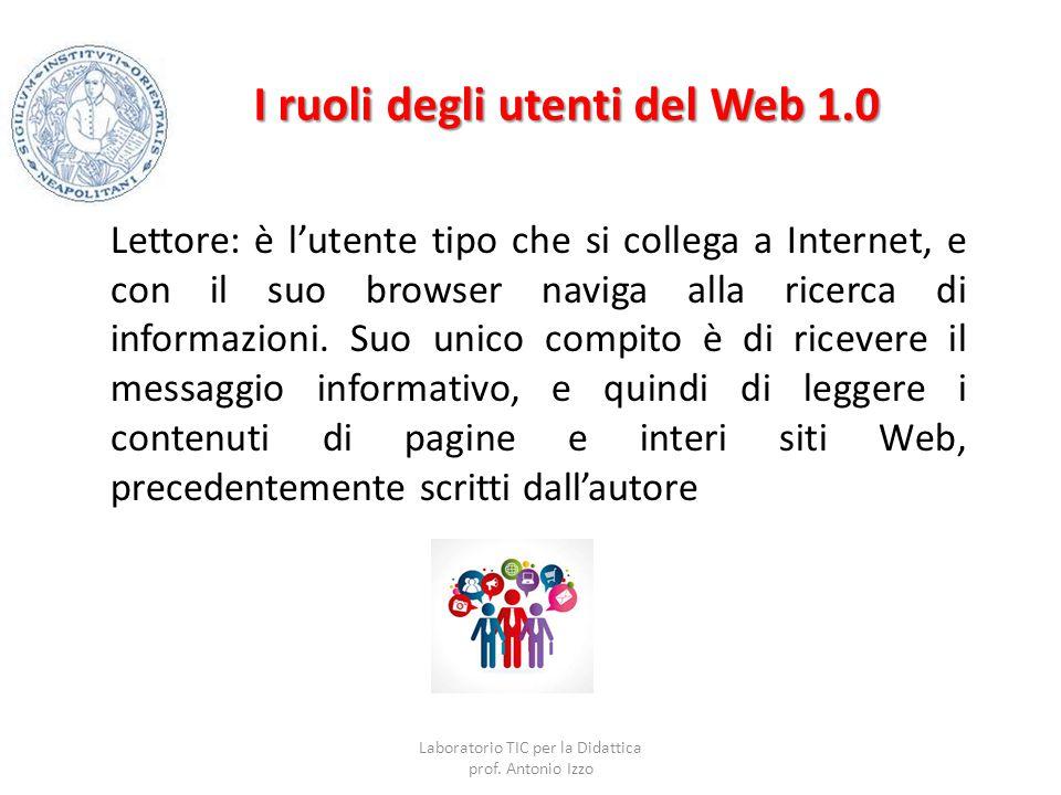 I ruoli degli utenti del Web 1.0 Lettore: è l'utente tipo che si collega a Internet, e con il suo browser naviga alla ricerca di informazioni. Suo uni