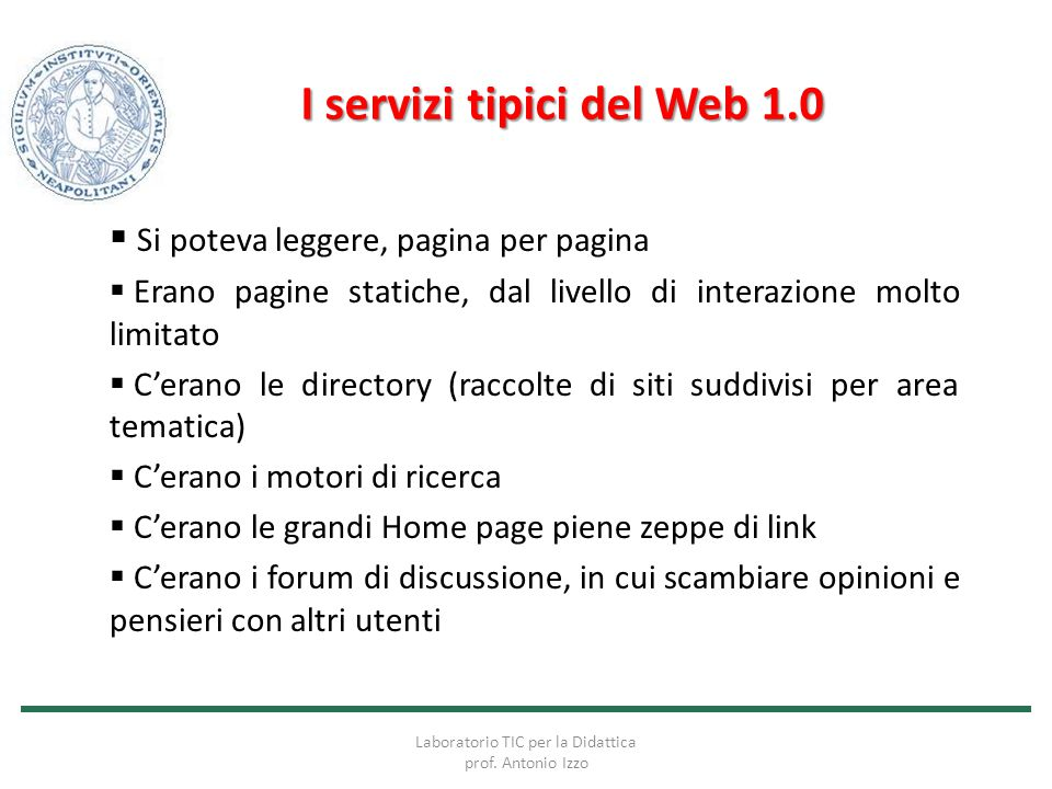 I servizi tipici del Web 1.0  Si poteva leggere, pagina per pagina  Erano pagine statiche, dal livello di interazione molto limitato  C'erano le di