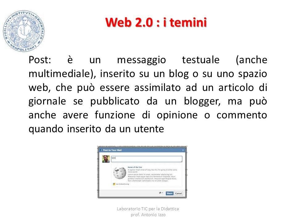 Web 2.0 : i temini Post: è un messaggio testuale (anche multimediale), inserito su un blog o su uno spazio web, che può essere assimilato ad un artico
