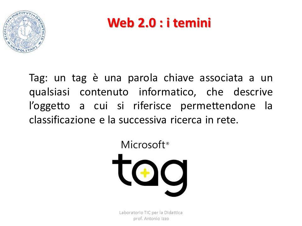 Web 2.0 : i temini Tag: un tag è una parola chiave associata a un qualsiasi contenuto informatico, che descrive l'oggetto a cui si riferisce permetten