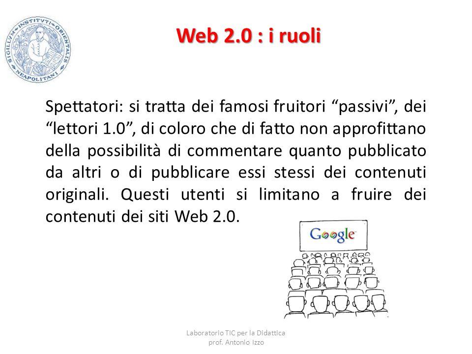 """Web 2.0 : i ruoli Spettatori: si tratta dei famosi fruitori """"passivi"""", dei """"lettori 1.0"""", di coloro che di fatto non approfittano della possibilità di"""