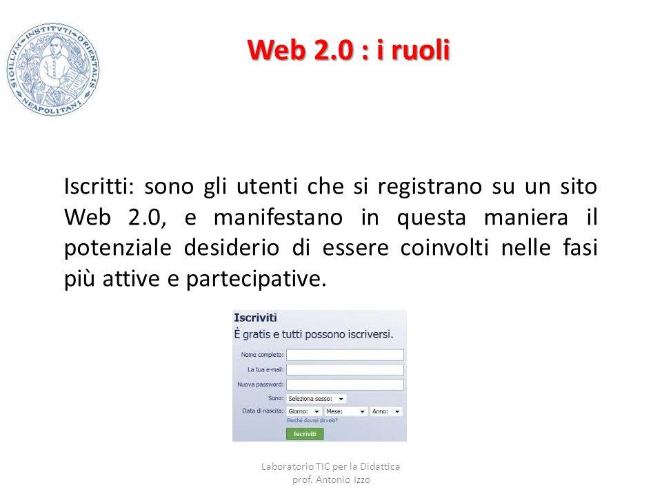 Web 2.0 : i ruoli Iscritti: sono gli utenti che si registrano su un sito Web 2.0, e manifestano in questa maniera il potenziale desiderio di essere co