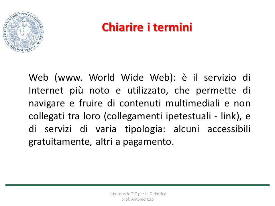 Chiarire i termini Web (www. World Wide Web): è il servizio di Internet più noto e utilizzato, che permette di navigare e fruire di contenuti multimed
