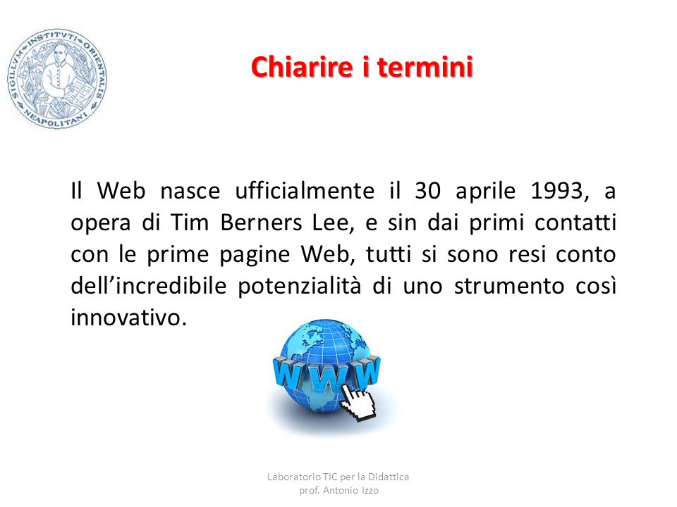 Chiarire i termini Il Web nasce ufficialmente il 30 aprile 1993, a opera di Tim Berners Lee, e sin dai primi contatti con le prime pagine Web, tutti s