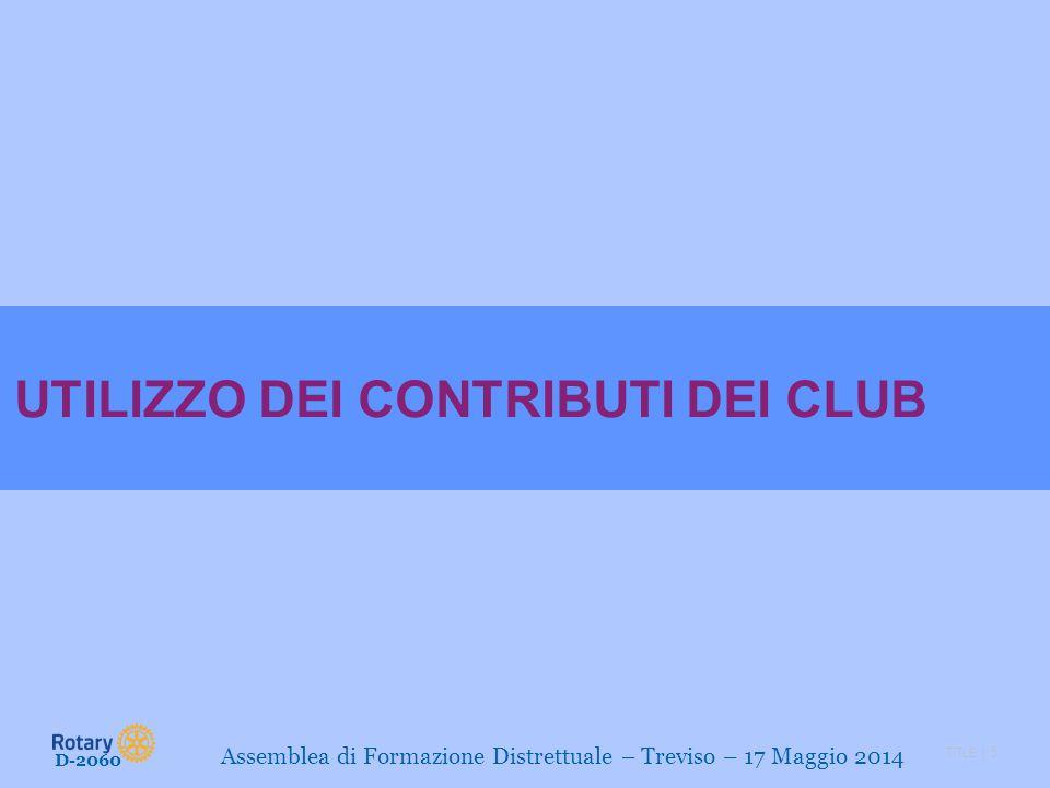 TITLE | 5 D-2060 Assemblea di Formazione Distrettuale – Treviso – 17 Maggio 2014 UTILIZZO DEI CONTRIBUTI DEI CLUB