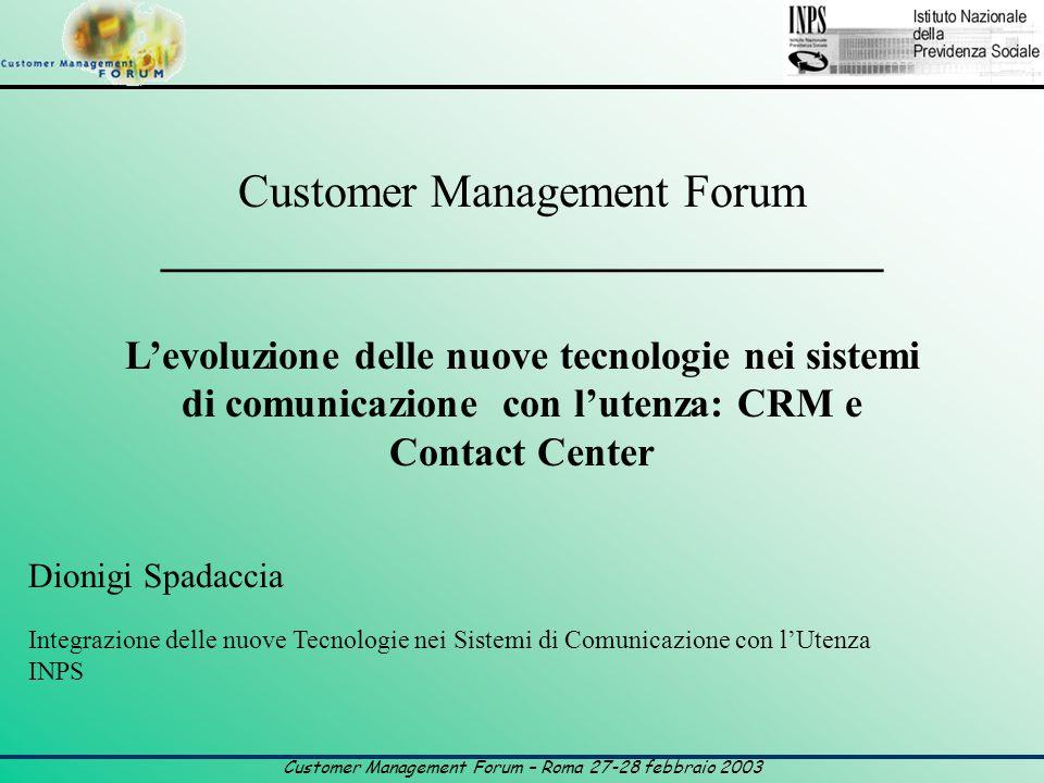Customer Management Forum – Roma 27-28 febbraio 2003 Customer Management Forum _______________________________ L'evoluzione delle nuove tecnologie nei sistemi di comunicazione con l'utenza: CRM e Contact Center Dionigi Spadaccia Integrazione delle nuove Tecnologie nei Sistemi di Comunicazione con l'Utenza INPS