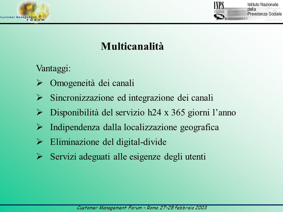 Customer Management Forum – Roma 27-28 febbraio 2003 Multicanalità Vantaggi:  Omogeneità dei canali  Sincronizzazione ed integrazione dei canali  Disponibilità del servizio h24 x 365 giorni l'anno  Indipendenza dalla localizzazione geografica  Eliminazione del digital-divide  Servizi adeguati alle esigenze degli utenti