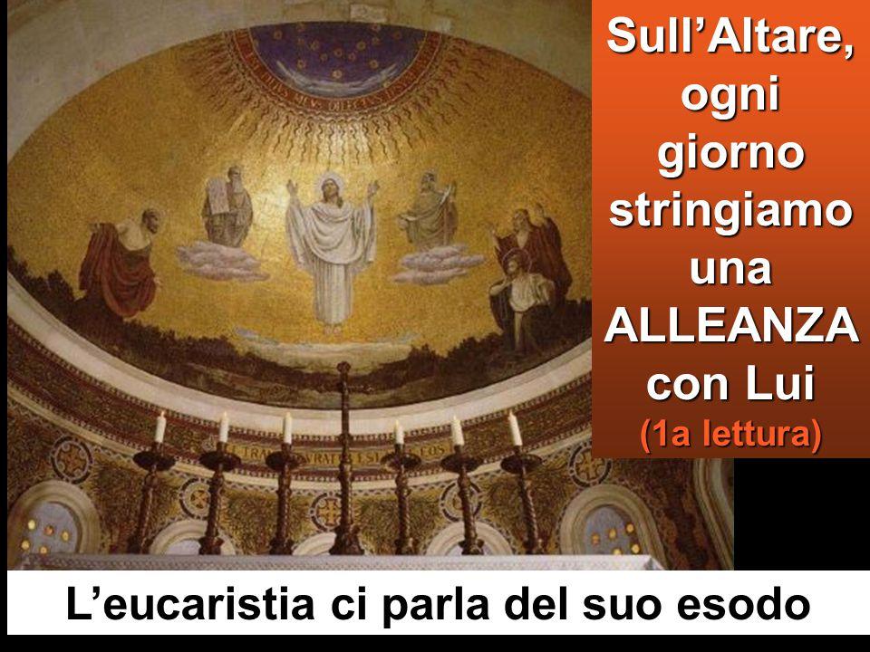 Sull'Altare, ogni giorno stringiamo una ALLEANZA con Lui (1a lettura) L'eucaristia ci parla del suo esodo