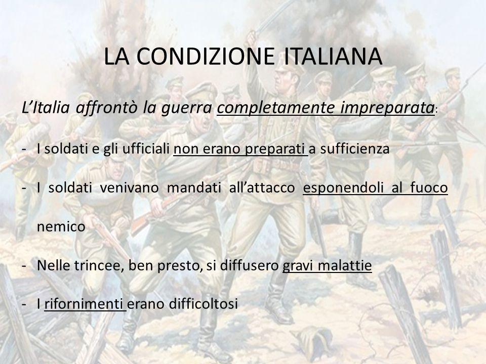 LA CONDIZIONE ITALIANA L'Italia affrontò la guerra completamente impreparata : -I soldati e gli ufficiali non erano preparati a sufficienza -I soldati