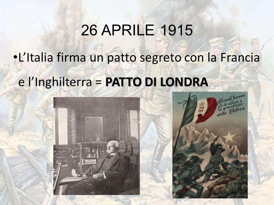 26 APRILE 1915 PATTO DI LONDRA L'Italia firma un patto segreto con la Francia e l'Inghilterra = PATTO DI LONDRA