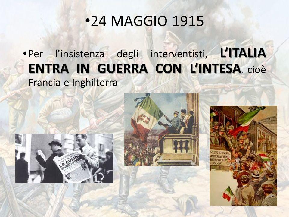 24 MAGGIO 1915 L'ITALIA ENTRA IN GUERRA CON L'INTESA Per l'insistenza degli interventisti, L'ITALIA ENTRA IN GUERRA CON L'INTESA, cioè Francia e Inghi