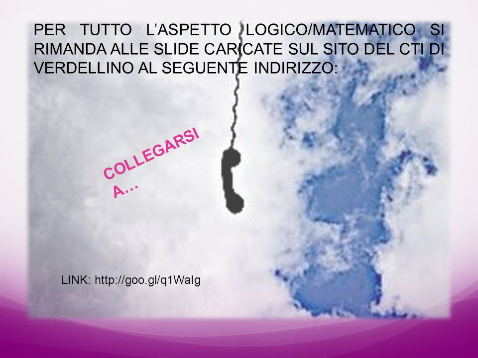PER TUTTO L'ASPETTO LOGICO/MATEMATICO SI RIMANDA ALLE SLIDE CARICATE SUL SITO DEL CTI DI VERDELLINO AL SEGUENTE INDIRIZZO: COLLEGARSI A… LINK: http://