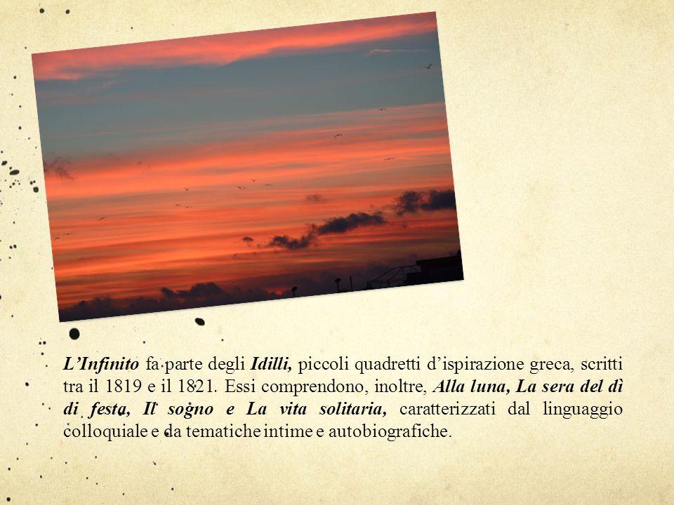 L'Infinito fa parte degli Idilli, piccoli quadretti d'ispirazione greca, scritti tra il 1819 e il 1821. Essi comprendono, inoltre, Alla luna, La sera