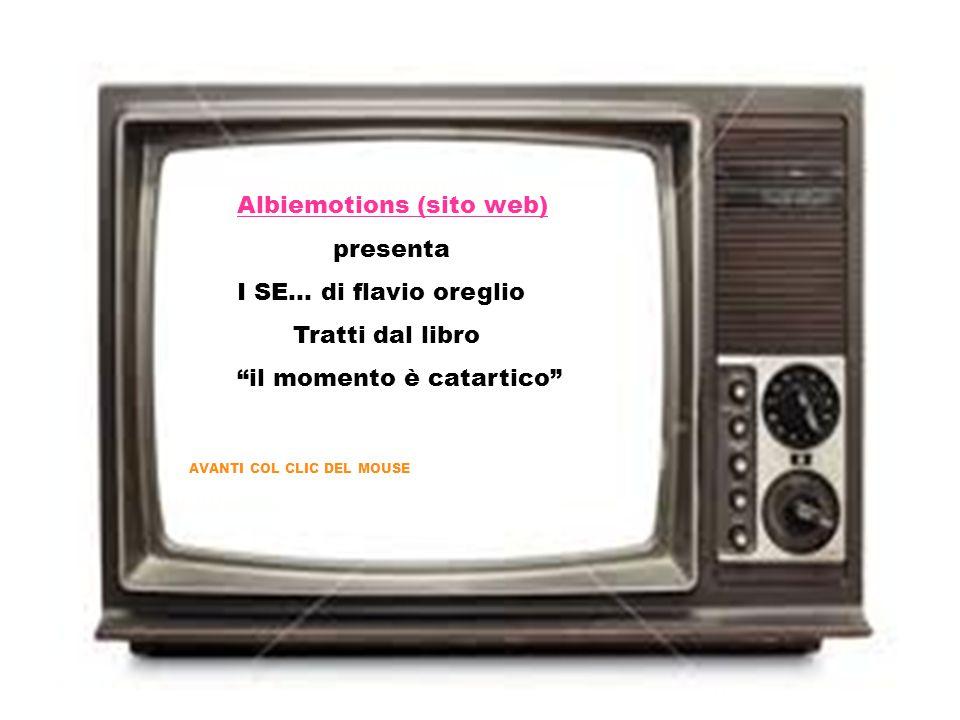 Albiemotions (sito web) presenta I SE… di flavio oreglio Tratti dal libro il momento è catartico AVANTI COL CLIC DEL MOUSE